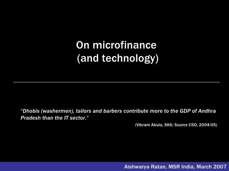 "On microfinance  (and technology) Aishwarya Ratan, MSR India, March 2007 "" Dhobis (washermen), tailors and barbers contrib..."
