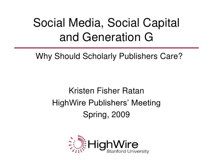 Social Media, Social Capital     and Generation G Why Should Scholarly Publishers Care?            Kristen Fisher Ratan   ...