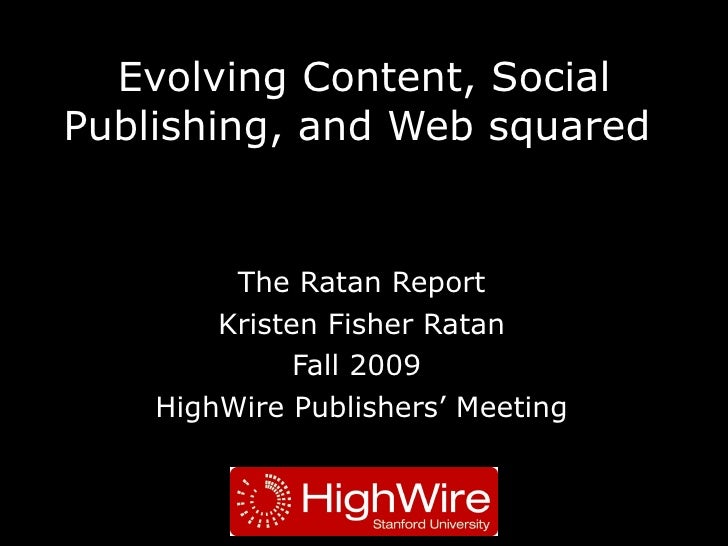 Evolving Content, Social Publishing, and Web squared  The Ratan Report Kristen Fisher Ratan Fall 2009  HighWire Publishers...