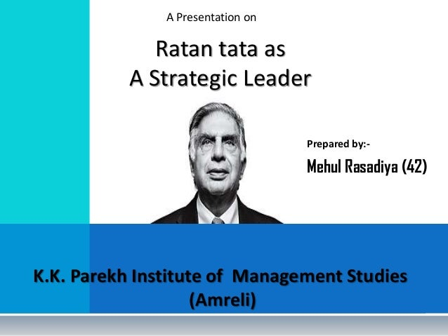 A Presentation on  Ratan tata as A Strategic Leader Prepared by:-  Mehul Rasadiya (42)  K.K. Parekh Institute of Managemen...