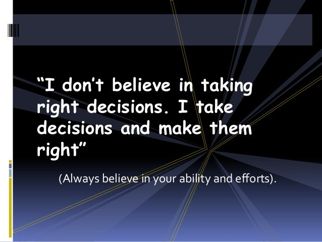 """I don't believe in taking right decisions. I take decisions and make them right"" (Always believe in your ability and effo..."