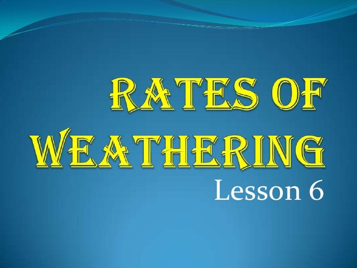 Rates of weathering   lesson 6