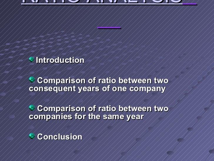 RATIO ANALYSIS   <ul><li>Introduction </li></ul><ul><li>Comparison of ratio between two consequent years of one company </...