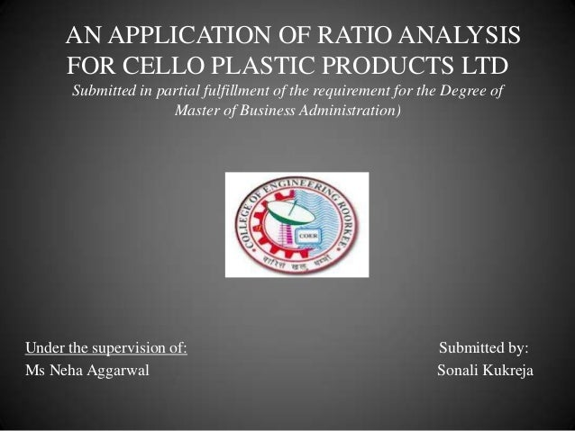 AN APPLICATION OF RATIO ANALYSIS FOR CELLO PLASTIC PRODUCTS LTD Submitted in partial fulfillment of the requirement for th...