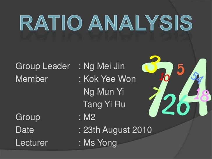 Ratio Analysis<br />Group Leader: Ng Mei Jin<br />Member: Kok Yee Won<br />  Ng Mun Yi<br />  Tang Yi Ru<br />G...