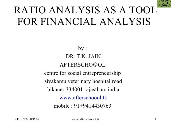 RATIO ANALYSIS AS A TOOL FOR FINANCIAL ANALYSIS  by :  DR. T.K. JAIN AFTERSCHO ☺ OL  centre for social entrepreneurship  s...
