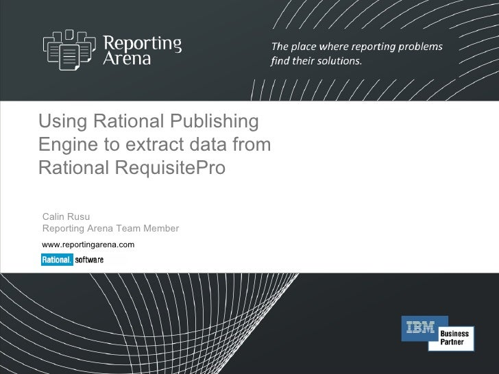 Using Rational Publishing Engine to extract data from Rational RequisitePro Calin Rusu Reporting Arena Team Member www.rep...