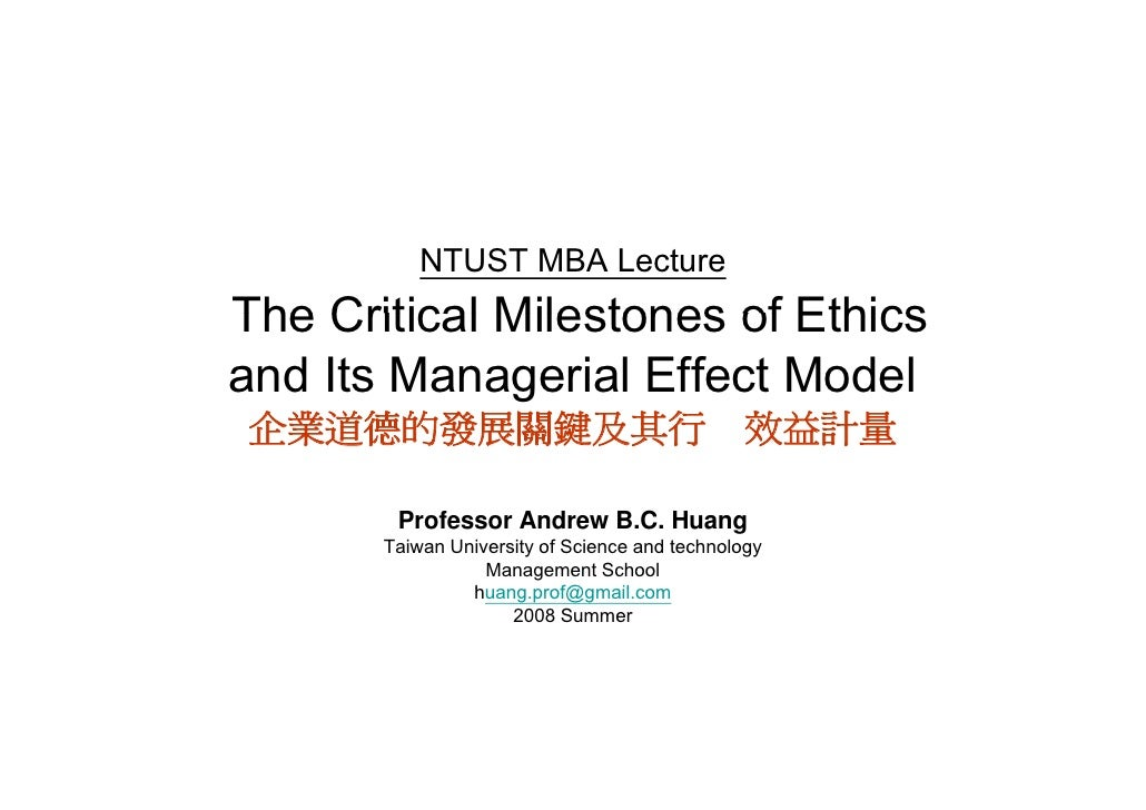 NTUST MBA Lecture The Critical Milestones of Ethics and Its Managerial Effect Model 企業道德的發展關鍵及其行 效益計量          Professor A...