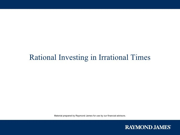 Material prepared by Raymond James for use by our financial advisors. Rational Investing in Irrational Times