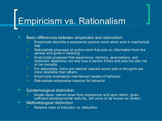 """empiricism and rationalism Continental rationalism continental rationalism is a retrospective category used to group together certain philosophers working in continental europe in the 17 th and 18 th centuries, in particular, descartes, spinoza, and leibniz, especially as they can be regarded in contrast with representatives of """"british empiricism,"""" most notably, locke, berkeley, and hume."""