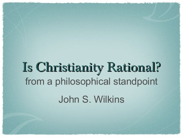 Is Christianity Rational?Is Christianity Rational?from a philosophical standpointJohn S. Wilkins