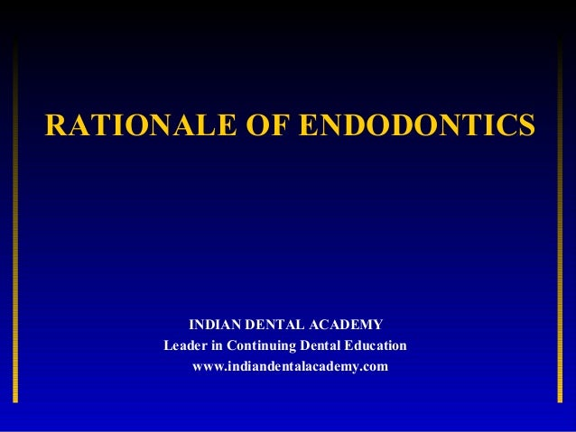 RATIONALE OF ENDODONTICS        INDIAN DENTAL ACADEMY     Leader in Continuing Dental Education         www.indiandentalac...