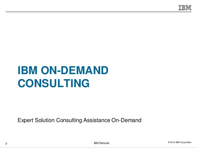 © 2014 IBM CorporationIBM Rational IBM ON-DEMAND CONSULTING Expert Solution Consulting Assistance On-Demand 0