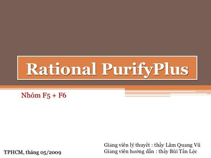 Rational PurifyPlus<br />Nhóm F5 + F6<br />Giảngviênlýthuyết : thầyLâmQuangVũ<br />Giảngviênhướngdẫn : thầyBùiTấnLộc<br />...