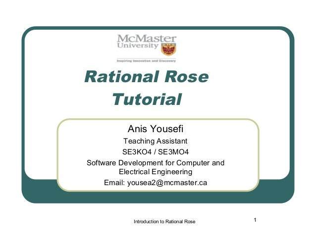 Rational Rose Tutorial Anis Yousefi Teaching Assistant SE3KO4 / SE3MO4 Software Development for Computer and Electrical En...
