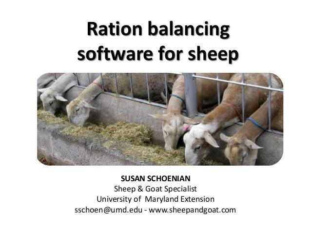 Ration balancing software for sheep  SUSAN SCHOENIAN Sheep & Goat Specialist University of Maryland Extension sschoen@umd....
