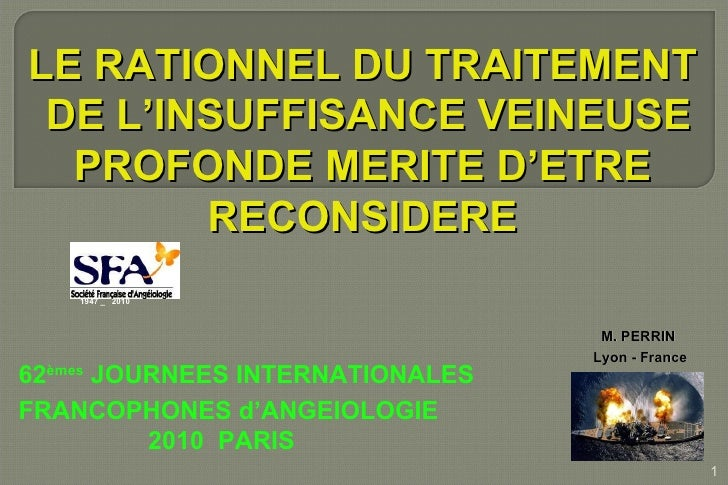 LE RATIONNEL DU TRAITEMENT DE L'INSUFFISANCE VEINEUSE PROFONDE MERITE D'ETRE  RECONSIDERE M. PERRIN Lyon - France 62 èmes ...