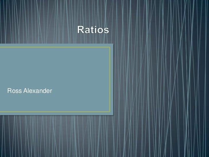 Ratios<br />Ross Alexander<br />