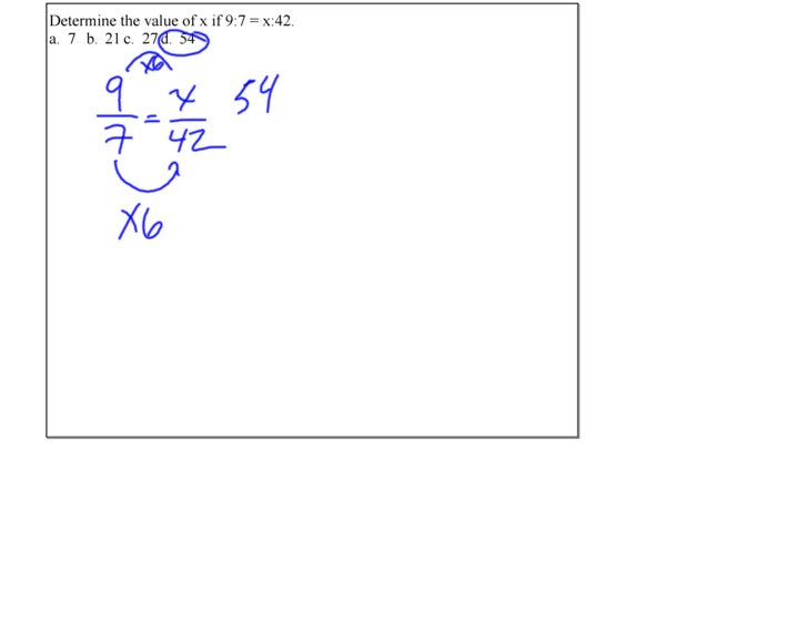 October 22, 2009     Determine the value of x if 9:7 = x:42. a. 7 b. 21 c. 27 d. 54