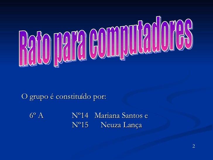 O grupo é constituído por: 6º A  Nº14  Mariana Santos e  Nº15  Neuza Lança  Rato para computadores 2