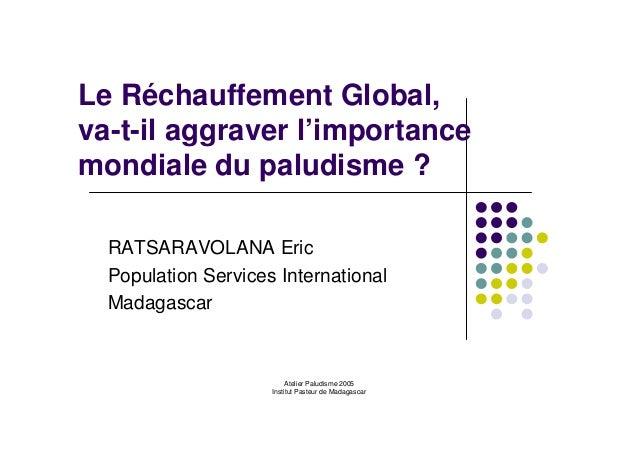 Atelier Paludisme 2005Institut Pasteur de MadagascarLe Réchauffement Global,va-t-il aggraver l'importancemondiale du palud...