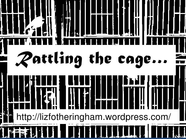 Rattling the cage…   http://lizfotheringham.wordpress.com/