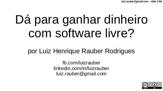 Dá para ganhar dinheiro com software livre? por Luiz Henrique Rauber Rodrigues fb.com/luizrauber linkedin.com/in/luizraube...