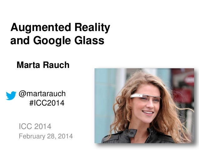 Augmented Reality and Google Glass Marta Rauch @martarauch #ICC2014 ICC 2014 February 28, 2014