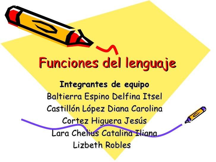 Funciones del lenguaje    Integrantes de equipo Baltierra Espino Delfina Itsel Castillón López Diana Carolina     Cortez H...