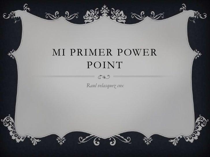 MI PRIMER POWER      POINT    Raul velasquez cox