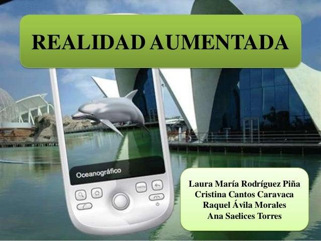 REALIDAD AUMENTADA  Laura María Rodríguez Piña Cristina Cantos Caravaca Raquel Ávila Morales Ana Saelices Torres