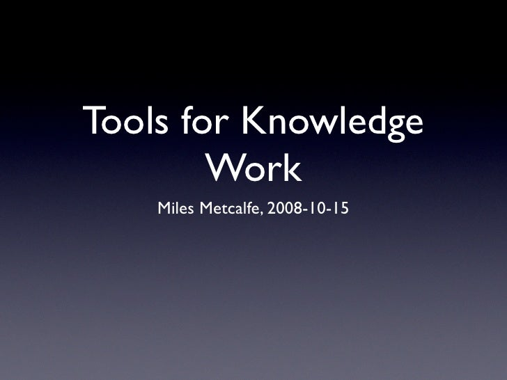 Tools for Knowledge         Work     Miles Metcalfe, 2008-10-15