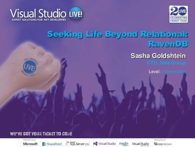 Seeking Life Beyond Relational: RavenDB Sasha Goldshtein CTO, Sela Group Level: Intermediate