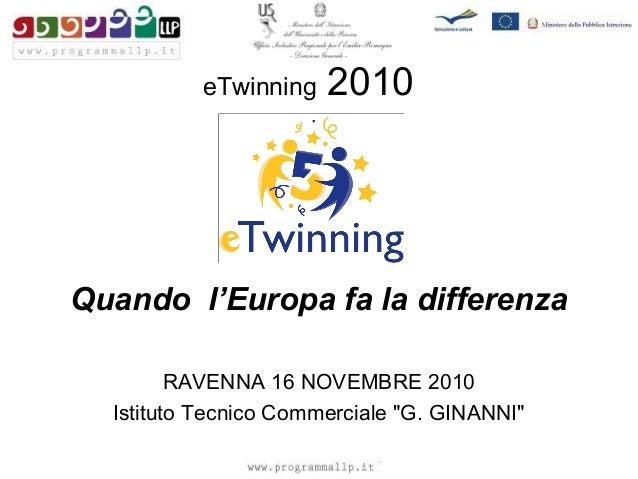"""eTwinning 2010 Quando l'Europa fa la differenza RAVENNA 16 NOVEMBRE 2010 Istituto Tecnico Commerciale """"G. GINANNI"""""""
