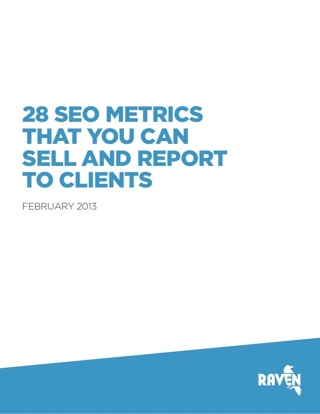 28 SEO METRICS THAT YOU CAN SELL AND REPORT TO CLIENTS FEBRUARY 2013
