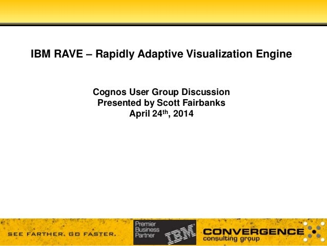 IBM RAVE – Rapidly Adaptive Visualization Engine Cognos User Group Discussion Presented by Scott Fairbanks April 24th, 2014