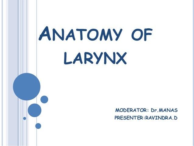 ANATOMY OF LARYNX MODERATOR: Dr.MANAS PRESENTER:RAVINDRA.D