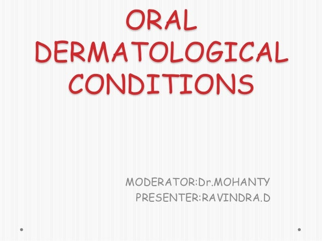 ORAL DERMATOLOGICAL CONDITIONS  MODERATOR:Dr.MOHANTY PRESENTER:RAVINDRA.D