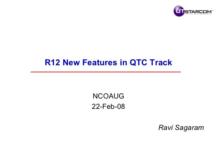 <ul><li>R12 New Features in QTC Track </li></ul><ul><li>NCOAUG </li></ul><ul><li>22-Feb-08 </li></ul><ul><li>Ravi Sagaram ...
