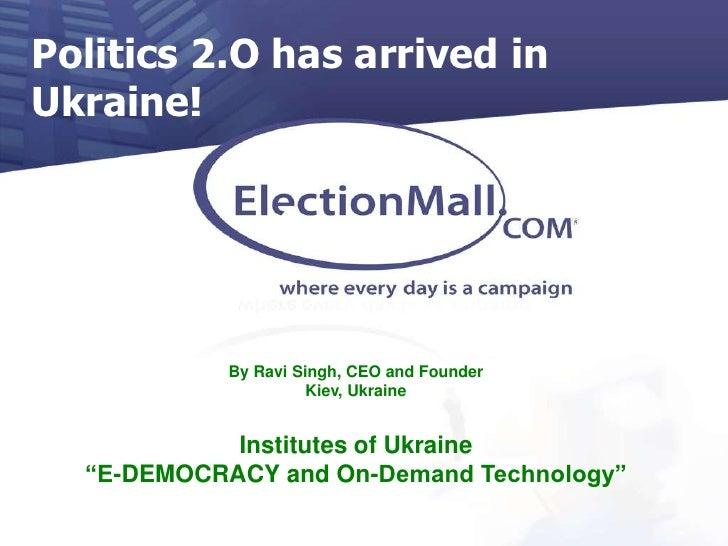 Politics 2.O has arrived in Ukraine! <br />By Ravi Singh, CEO and Founder<br />Kiev, Ukraine<br />Institutes of Ukraine<br...