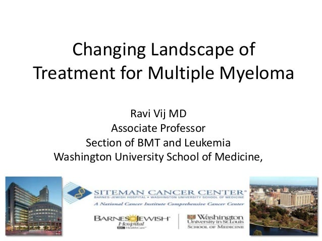 Changing Landscape of Treatment for Multiple Myeloma Ravi Vij MD Associate Professor Section of BMT and Leukemia Washingto...