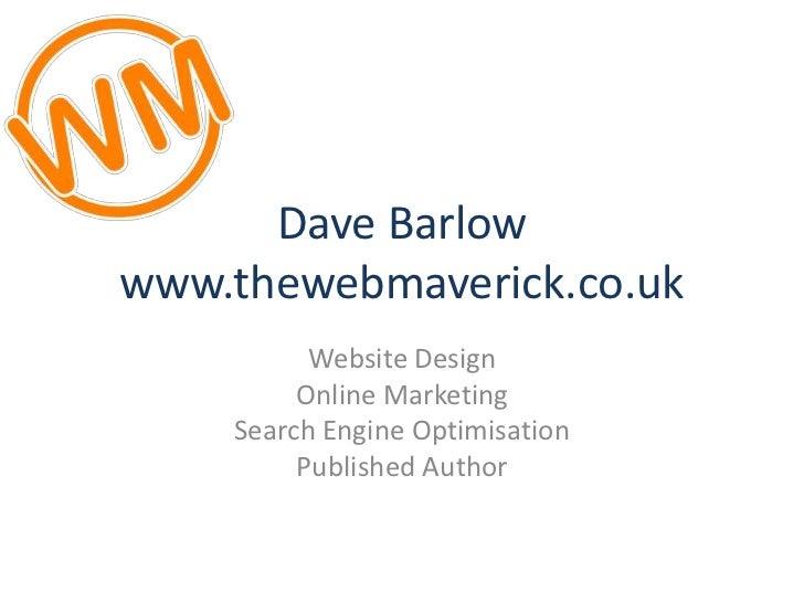 Dave Barlowwww.thewebmaverick.co.uk<br />Website Design<br />Online Marketing<br />Search Engine Optimisation<br />Publish...