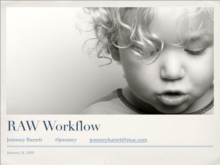 RAW Workflow Jeremey Barrett    @jeremey   jeremeybarrett@mac.com  January 24, 2009