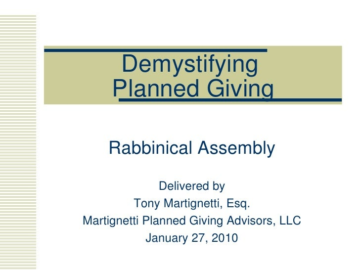 Demystifying  Planned Giving Rabbinical Assembly Delivered by Tony Martignetti, Esq. Martignetti Planned Giving Advisors, ...