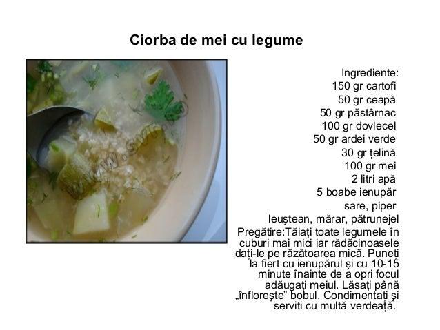 Ciorba de mei cu legume Ingrediente: 150 gr cartofi 50 gr ceapă 50 gr păstârnac 100 gr dovlecel 50 gr ardei verde 30 gr ţe...