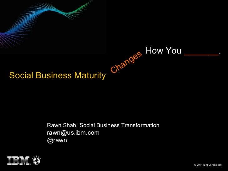 Rawn Shah, Social Business Transformation rawn@us.ibm.com  @rawn Changes How You  _______ . Social Business Maturity