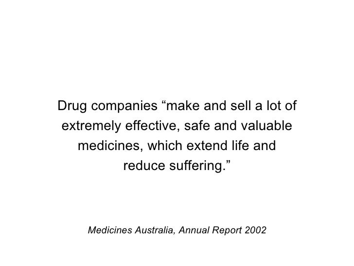 "Drug companies ""make and sell a lot of extremely effective, safe and valuable medicines, which extend life and reduce suff..."