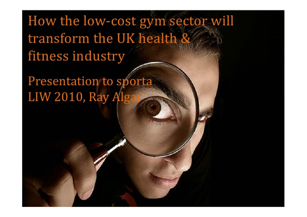 How the low-cost gym sector will transform the UK health & fitness industry Presentation to sporta LIW 2010, Ray Algar