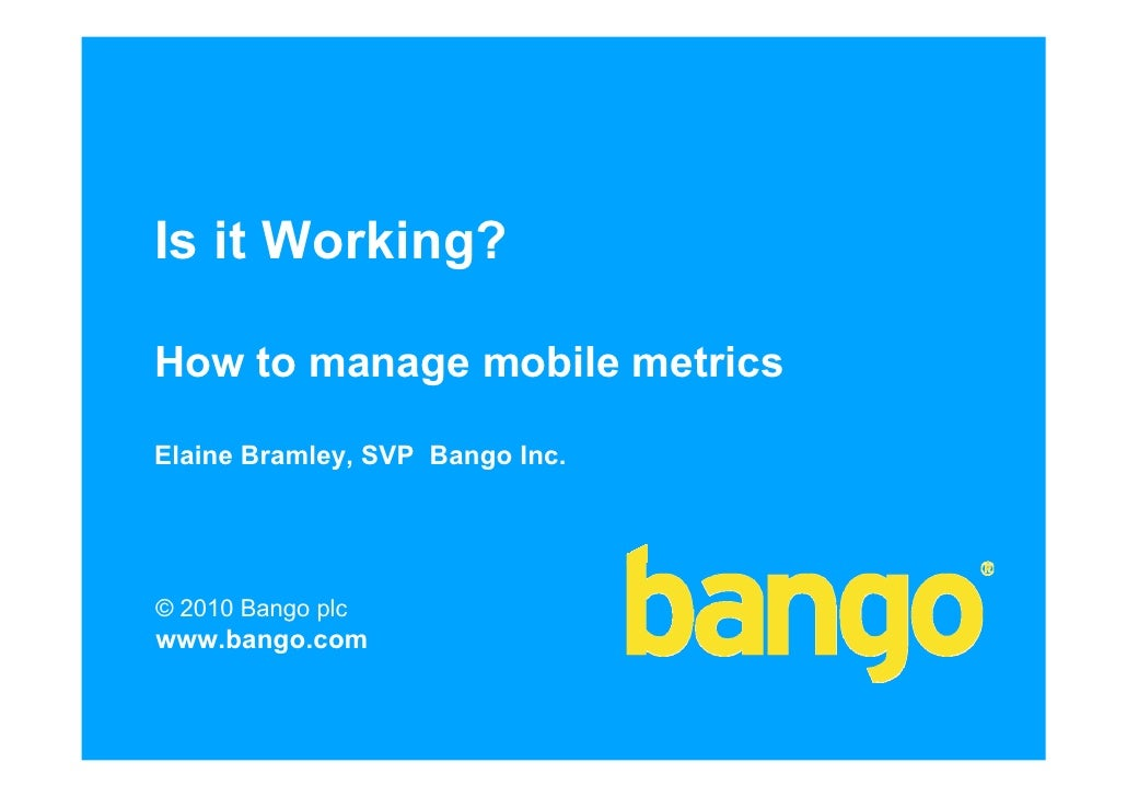 Is it Working?  How to manage mobile metrics  Elaine Bramley, SVP Bango Inc.     © 2010 Bango plc www.bango.com