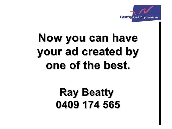 Now you can have your ad created by one of the best. Ray Beatty  0409 174 565